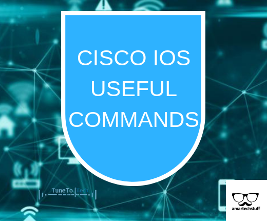CISCO IOS USEFUL COMMANDS